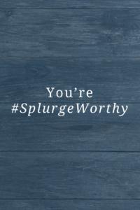 #SplurgeWorthy